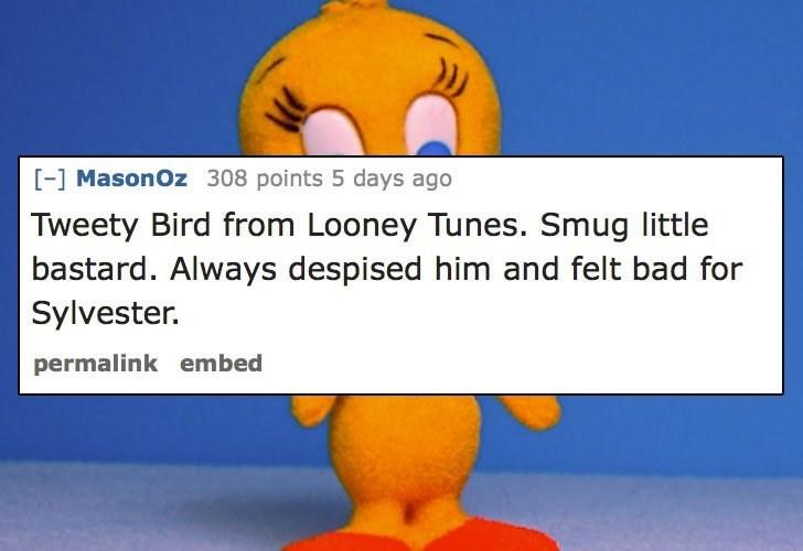 Text - [-] MasonOz 308 points 5 days ago Tweety Bird from Looney Tunes. Smug little bastard. Always despised him and felt bad for Sylvester. permalink embed