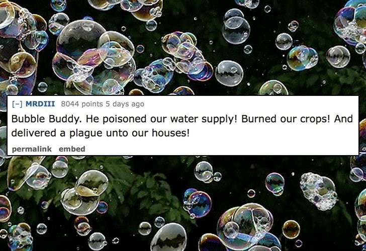 Water - [ MRDIII 8044 points 5 days ago Bubble Buddy. He poisoned our water supply! Burned our crops! And delivered a plague unto our houses! permalink embed