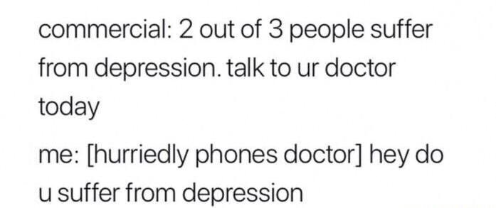 Funny meme about depression and calling your doctor to make sure he is not depressed.