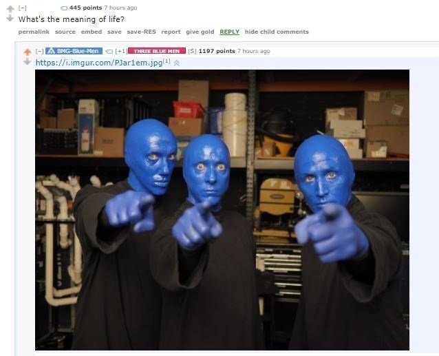 Blue man group knows that YOU are the meaning of life.