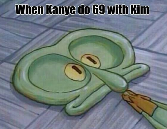 Flatfaced squidward in meme joking how Kanye do 69 with kim