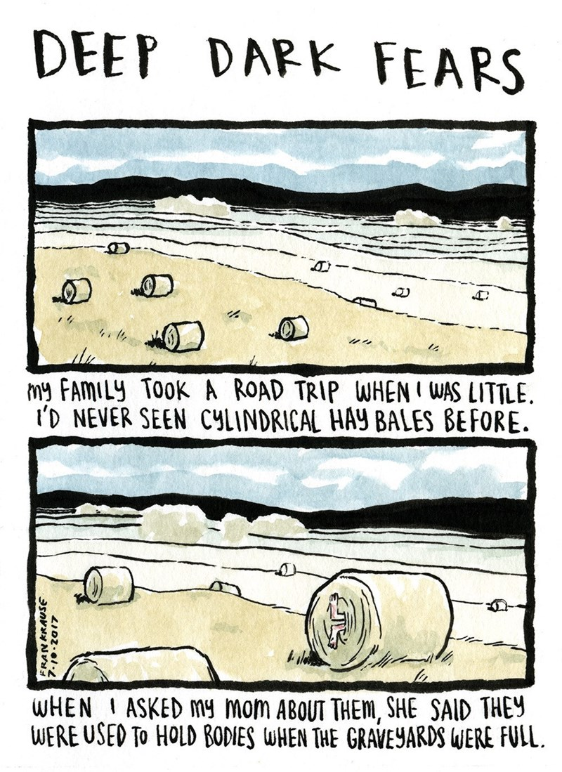 Text - DAPK FEARS DEEP AD My FAMILY TOok A ROAD TRIP WHEN I WAS LITTLE i'D NEVER SEEN CYLINDRICAL HAY BALES BEFORE WHEN ASKED My mom ABOUT THEm, SHE SAID THEY WERE USED To HOLD BODIES WHEN THE GRAVEYARDS WERE FULL. FRANKRAUSE LIDZ- 4