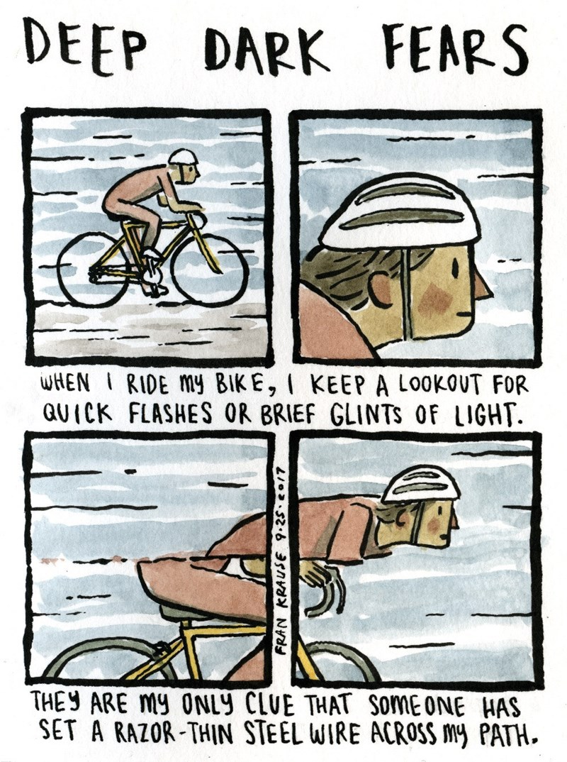 Cartoon - DEEP DARK FEARS wHEN IRIDE My BIKE, I KEEP A LookOUT FOR QUICK FLASHES OR BRIEF GLINTS OF LIGHT THEY ARE My 0NLY CLUE THAT SoME ONE HAS ET A RAZOR-THIN STEEL WIRE ACROSS My PATH. FRAN KRAUSE 9.25 7