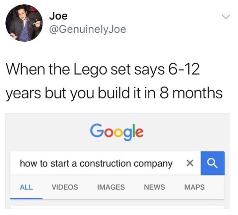 Funny meme about thinking you can start a construction company when you build a lego set quicker than the time they give you.