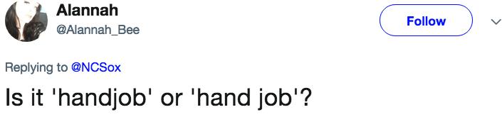 Text - Alannah Follow @Alannah_Bee Replying to@NCSox Is it 'handjob' or 'hand job'?