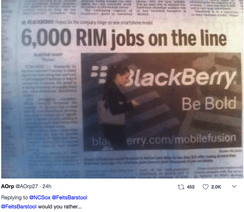 Text - ADER 6,000 RIM jobs on the line BlackBerry Be Bold erry.com/mobilefusion bla पत मंगल AOrp @AOrp27 24h t1 452 2.0K Replying to @NCSox @FeitsBarstool @FeitsBarstool would you rather...