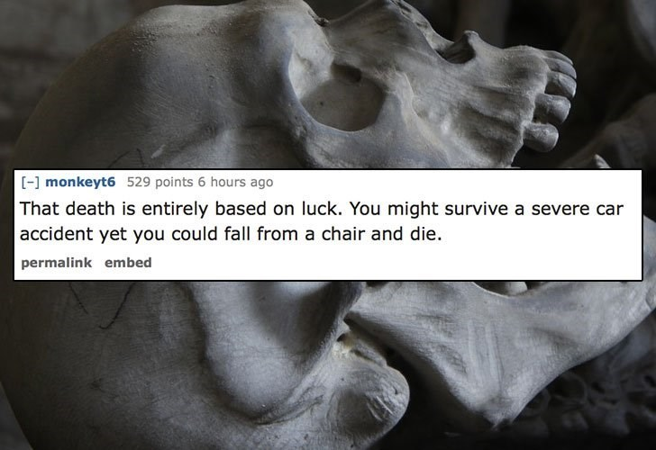 Text - monkeyt6 529 points 6 hours ago That death is entirely based on luck. You might survive a severe car accident yet you could fall from a chair and die. permalink embed