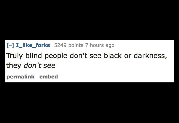 Text - -] I like_forks 5249 points 7 hours ago Truly blind people don't see black or darkness, they don't see permalink embed