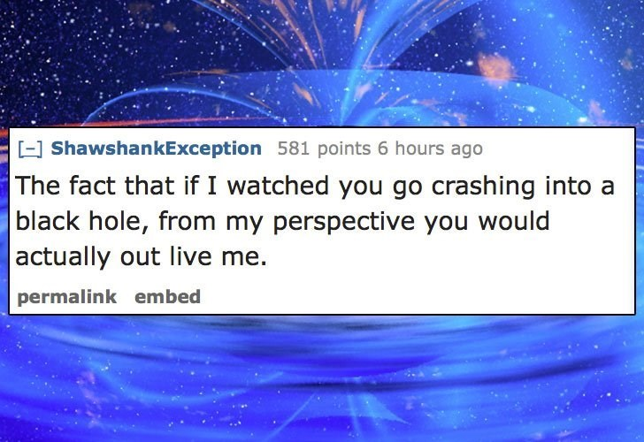 Text - - ShawshankException 581 points 6 hours ago The fact that if I watched you go crashing into black hole, from my perspective you would actually out live me. permalink embed