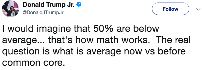 Text - Donald Trump Jr. Follow @DonaldJTrumpJr I would imagine that 50% are below |average... that's how math works. The real |question is what is average now vs before common core.