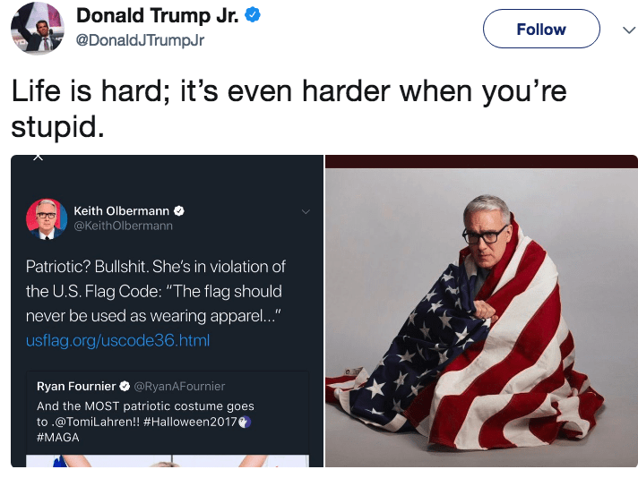 """Footwear - Donald Trump Jr. @DonaldJTrumpJr Follow Life is hard; it's even harder when you're stupid. Keith Olbermann @KeithOlbermann Patriotic? Bullshit. She's in violation of the U.S.Flag Code: """"The flag should never be used as wearing apparel..."""" usflag.org/uscode36. html Ryan Fournier @RyanAFournier And the MOST patriotic costume goes to .@TomiLahren!! #Halloween2017 #MAGA"""