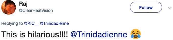 Text - Raj Follow @ClearHeatVision Replying to@KIC_ @Trinidadienne This is hilarious!!!! @Trinidadienne