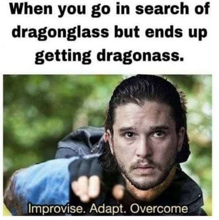 Funny meme about Jon Snow and Bear Grylls, looking for dragon glass, hooks up with daenerys. Improvise, Adapt, Overcome.