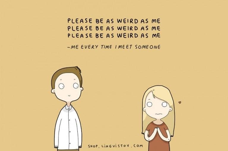 webcomic - Cartoon - PLEASE BE AS WEIRD AS ME PLEASE BE AS WEIRD AS ME PLEASE BE AS WEIRD AS ME -ME EVERY TIME IMEET SOME ONE SHOP. LINGVISTOV.COM m
