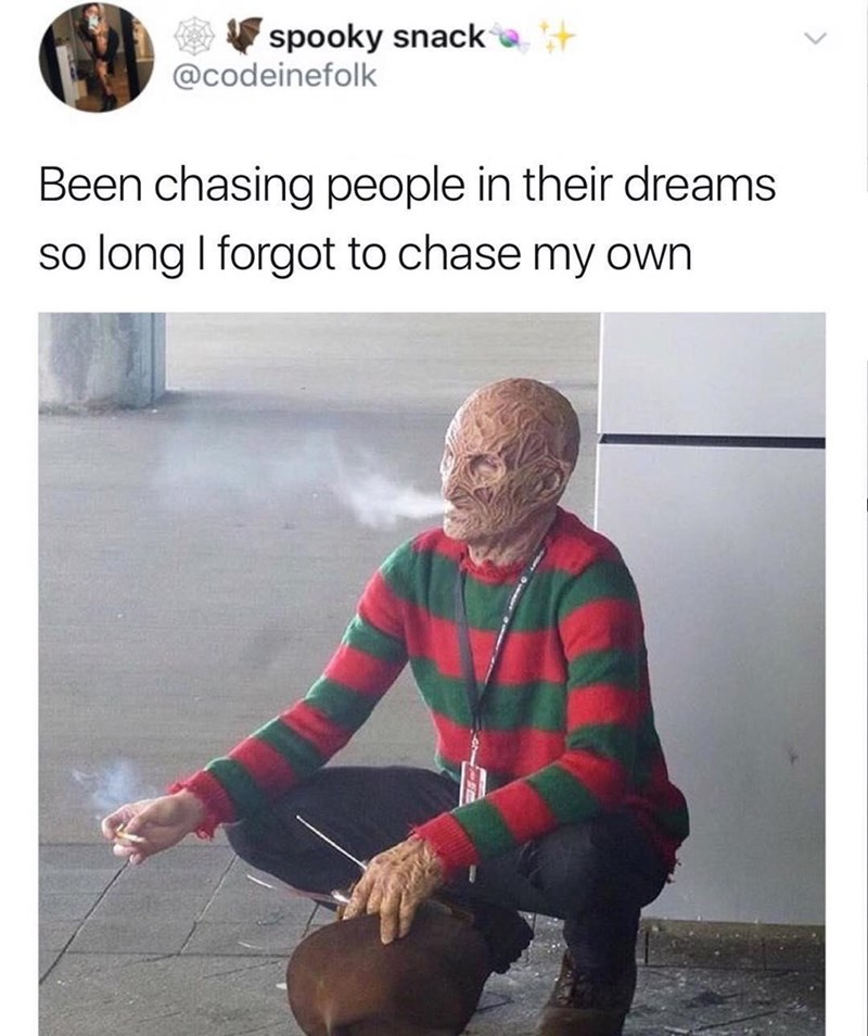 Meme of Freddy Kruger taking a smoke break and realizing he has been chasing people in their dreams so long he forgot to chase his own