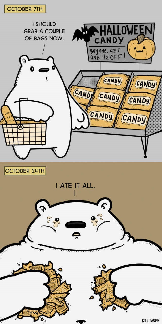 Cartoon - OCTOBER 7TH HALLOWEEN CANDY I SHOULD GRAB A COUPLE OF BAGS NOW. BUy ONE, GET ONE /2 OFF CANDY CANDY CAND CANDY CANDY CANDY CANDY OCTOBER 24TH 1 ATE IT ALL. KILL TAUPE