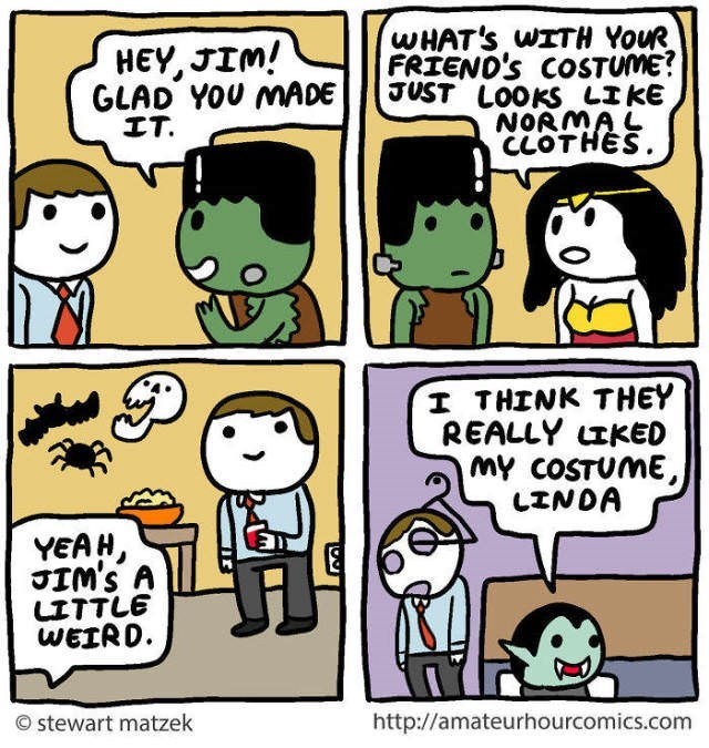 Cartoon - WHAT'S WITH YOUR FRIEND'S COSTUME? JUST LOOKS LIKE NORMAL CLOTHES HEY, JIM! GLAD YOU MADE IT. I THINK THEY REALLY LIKED my COSTUME, LINDA YEAH, JIM'S A LITTLE WEIRD http://amateurhourcomics.com stewart matzek