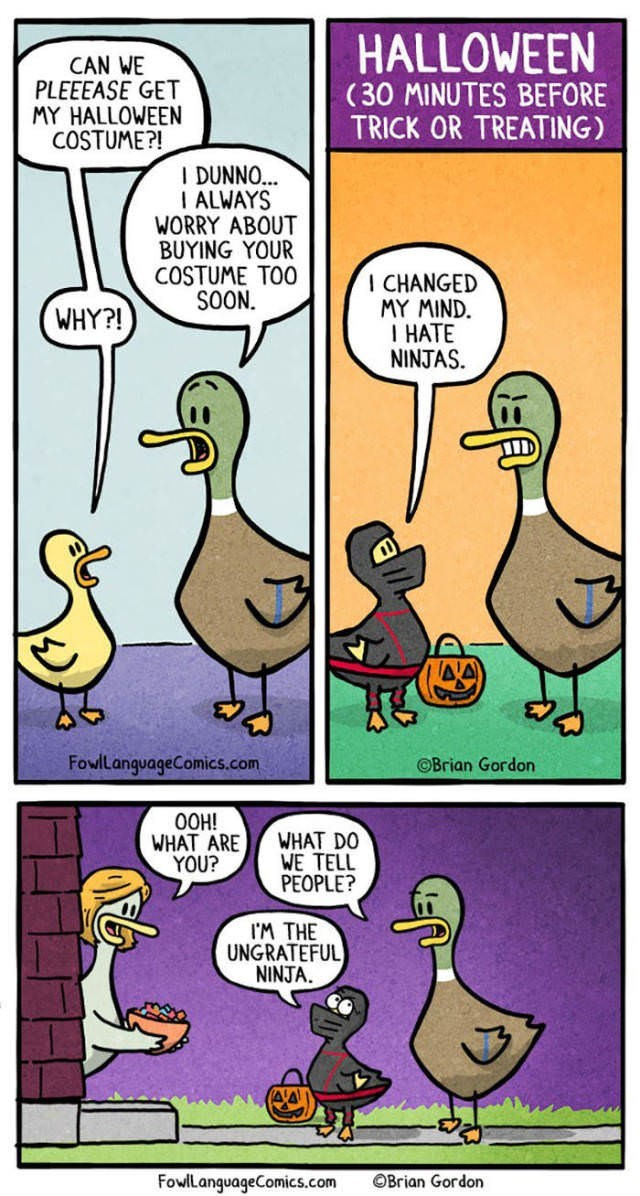 Duck - HALLOWEEN (30 MINUTES BEFORE TRICK OR TREATING) CAN WE PLEEEASE GET MY HALLOWEEN COSTUME?! I DUNNO... I ALWAYS WORRY ABOUT BUYING YOUR COSTUME TOO SOON I CHANGED MY MIND. I HATE NINJAS WHY?! A FowllanguageComics.com OBrian Gordon OOH! WHAT ARE YOU? WHAT DO WE TELL PEOPLE? IM THE UNGRATEFUL NINJA FowlLanguageComics.com OBrian Gordon