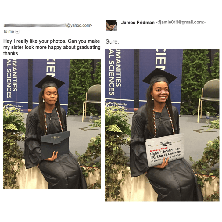 Beanie - 7@yahoo.com> James Fridman <fjamie013@gmail.com> to me Hey I really like your photos. Can you make my sister look more happy about graduating thanks Sure. oHemanities Sa hoe of Humanities Soaat NEWSPAPER Breaking News Higher Education now FREE for all Americans. Sudt De US govemeert CIEN MANITIES AL SCIENCES CIE MANITIES AL SCIENCES