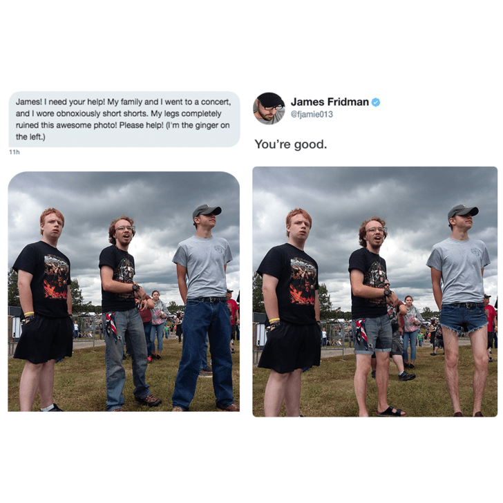 Team - James Fridman James! I need your help! My family and I went to a concert and I wore obnoxiously short shorts. My legs completely ruined this awesome photo! Please help! (l'm the ginger on the left.) @fjamie013 You're good. 11h