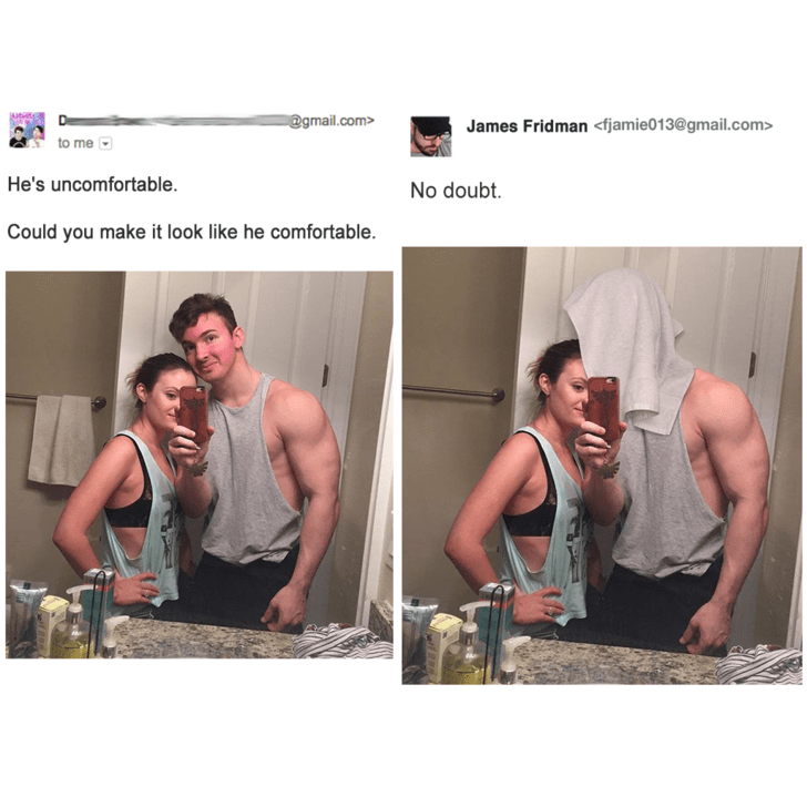 Muscle - @gmail.com> James Fridman <fjamie013@gmail.com> to me He's uncomfortable. No doubt. Could you make it look like he comfortable.