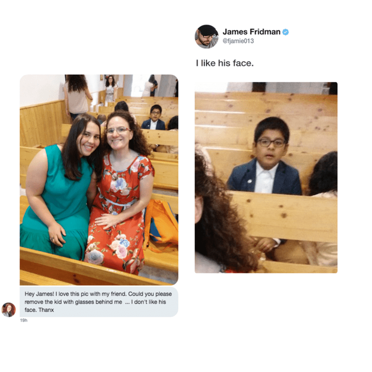 Text - James Fridman @fjamie013 I like his face Hey James! I love this pic with my friend. Could you please remove the kid with glasses behind me. I don't like his face. Thanx 19h