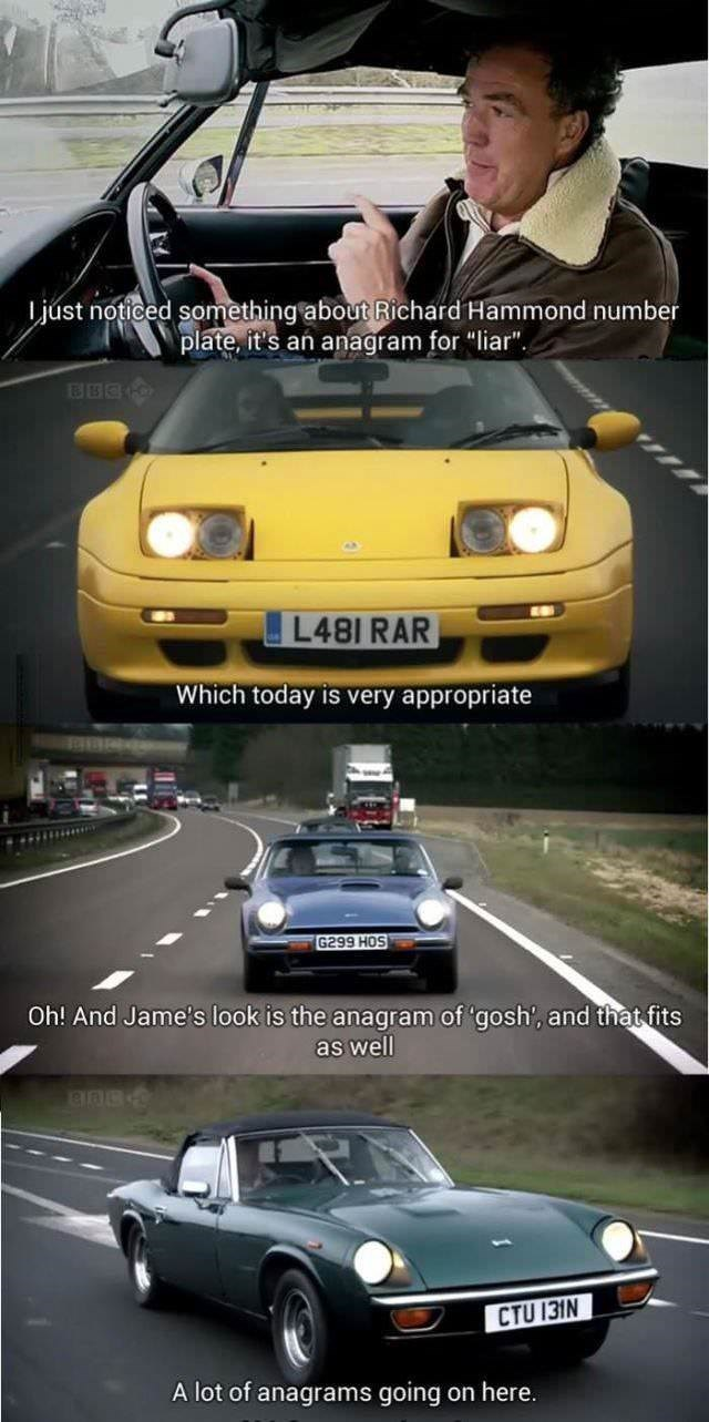 """Land vehicle - just noticed something about Richard Hammond number plate, it's an anagram for """"liar"""". L481 RAR Which today is very appropriate G299 HOS Oh! And Jame's look is the anagram of 'gosh', and that fits as well CTU 131N A lot of anagrams going on here"""
