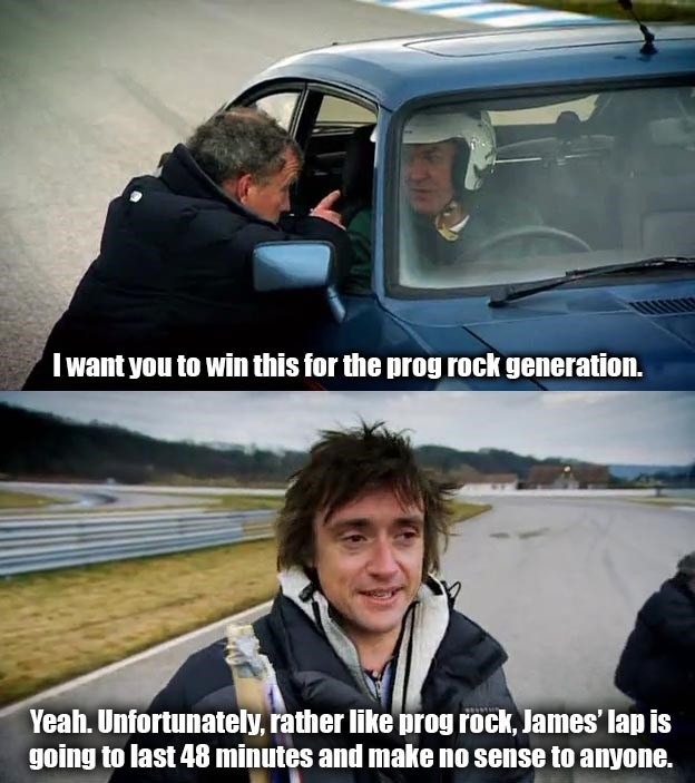 Vehicle - I want you to win this for the prog rock generation. Yeah. Unfortunately, rather like prog rock, James' lap is going to last 48 minutes and make no sense to anyone.