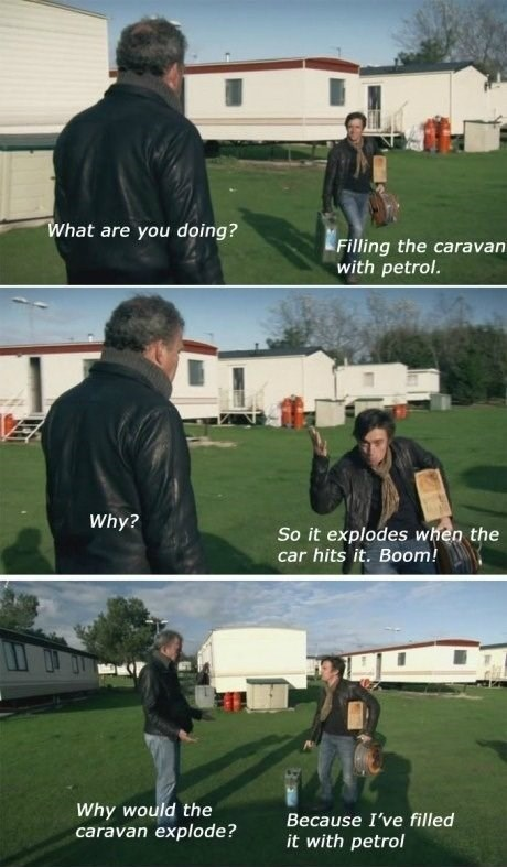Grass - What are you doing? Filling the carava with petrol. Why? So it explodes when the car hits it. Boom! Why would the caravan explode? Because I've filled it with petrol