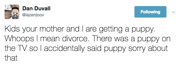 Text - Dan Duvall Following @lazerdoov Kids your mother and I are getting a puppy. Whoops I mean divorce. There was a puppy on the TV so l accidentally said puppy sorry about that