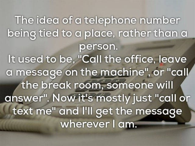 """Text - The idea of a telephone number being tied to a place, rather than person. It used to be, """"Call the office, leave a message on the machine"""", or """"call the break room, someone will answer"""". Now it's mostly just """"call or text me"""" and I'll get the messoage wherever I am."""