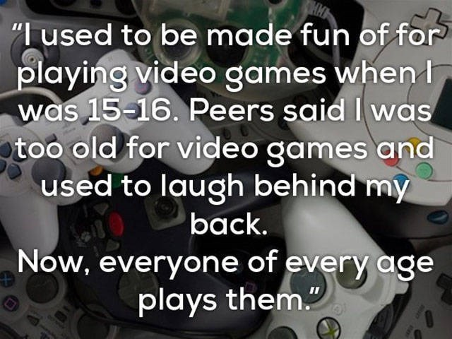 """Text - """"used to be made fun of for playing video games when was 15-16. Peers said I was too old for video games and used to laugh behind my back. Now, everyone of every age plays them."""