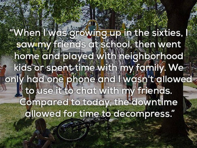 """Nature - """"When I'was growing up in the sixties, saw my friends at school, then went home and played with neighborhood kids or spent time with my family. We only had one phone and Iwaso't allowed to use it to chat with my friends. Compared to today the downtime allowed for time to decompress."""""""