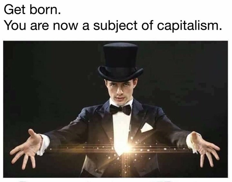 Magician meme about how by being born, you are now a subject of capitalism