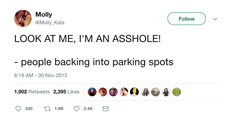 Text - Molly Follow @Molly_Kats LOOK AT ME, I'M AN ASSHOLE! - people backing into parking spots 8:18 AM 30 Nov 2013 1,902 Retweets 2,395 Likes 240 1.9K 2.4K