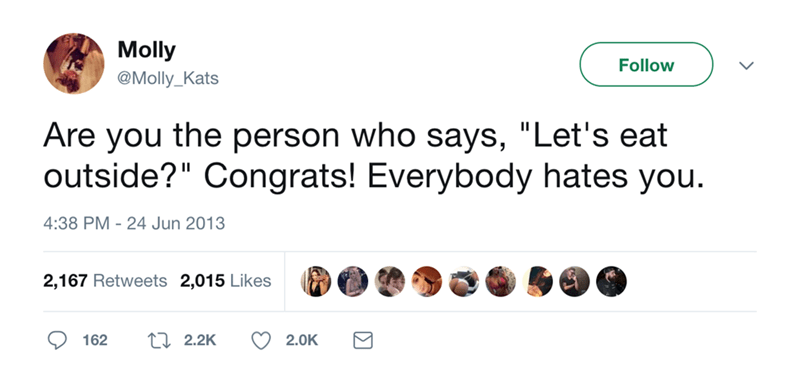 """Text - Molly @Molly_Kats Follow Are you the person who says, """"Let's eat outside?"""" Congrats! Everybody hates you. 4:38 PM 24 Jun 2013 2,167 Retweets 2,015 Likes LI 2.2K 162 2.0K"""