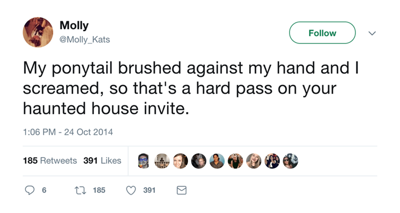 Text - Molly Follow @Molly_Kats My ponytail brushed against my hand and I screamed, so that's a hard pass on your haunted house invite. 1:06 PM-24 Oct 2014 185 Retweets 391 Likes 185 6 391