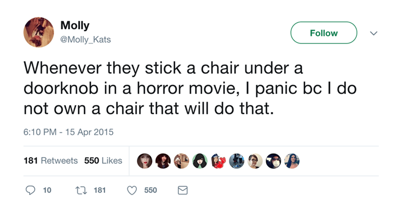 Text - Molly Follow @Molly_Kats Whenever they stick a chair under a doorknob in a horror movie, I panic bc I do not own a chair that will do that. 6:10 PM - 15 Apr 2015 181 Retweets 550 Likes 181 550 10