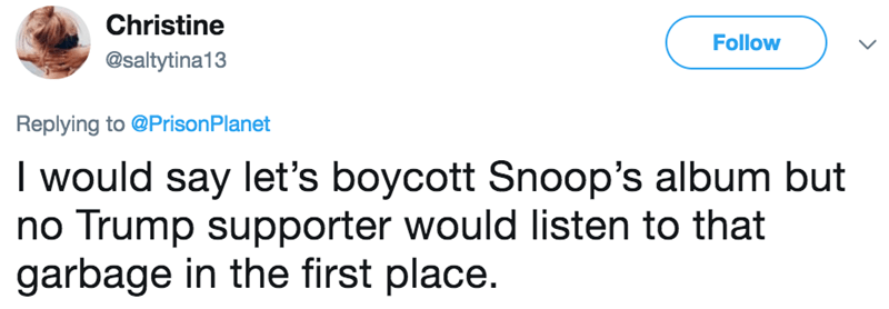 Text - Christine Follow @saltytina13 Replying to @Prison Planet I would say let's boycott Snoop's album but no Trump supporter would listen to that garbage in the first place.