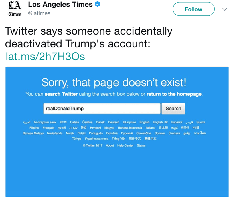 Text - LA Los Angeles Times Follow @latimes Times Twitter says someone accidentally deactivated Trump's account: lat.ms/2h7H30s Sorry, that page doesn't exist! You can search Twitter using the search box below or return to the homepage realDonaldTrump Search llBanrapakn eaMK Català Čeština Dansk Deutsch EAanviKa English English UK Español Suomi Fillpino Françaisra nmay fHrvatski Magyar Bahasa Indonesia Italiano da st Bahasa Melayu Nederlands Norsk Polski Português Româna Pyccn Slovenčina Cpnck S
