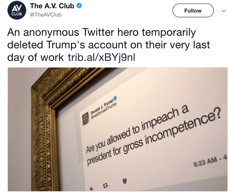 Text - AV The A.V. Club CLUB @TheAVClub An anonymous Twitter hero temporarily deleted Trump's account on their very last day of work trib.al/xBYj9nl Follow Donald J. Trump @realDonald Trump Are you allowed to impeach a president for gross incompetence? 6:23 AM-4