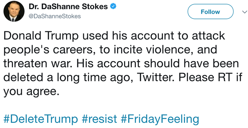 Text - Dr. DaShanne Stokes Follow @DaShanneStokes Donald Trump used his account to attack people's careers, to incite violence, and threaten war. His account should have been deleted a long time ago, Twitter. Please RT if you agree. #DeleteTrump #resist #FridayFeeling