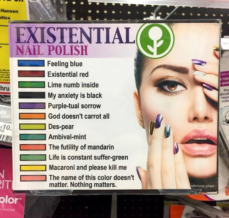 Face - Hansen atics EXISTENTIAL NAIL POLISH Feeling blue s will prin ellowing q your next per week Existential red em n nip s clear Snnd Pin aticule repo cutic Lime numb inside hru My anxiety is black TOP CO Purple-tual sorrow 01 COAT God doesn't carrot all ACE Des-pear $10. NE Ambival-mint The futility of mandarin Life is constant suffer-green Macaroni and please kill The name of this color doesn't IT olor matter. Nothing matters. obvious plant ww/e62516