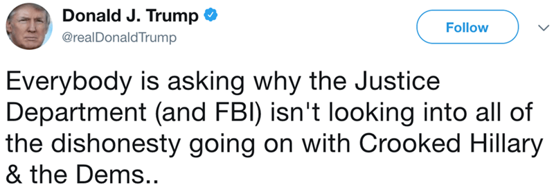Text - Donald J. Trump Follow @realDonaldTrump Everybody is asking why the Justice Department (and FBI) isn't looking into all of the dishonesty going on with Crooked Hillary & the Dems..