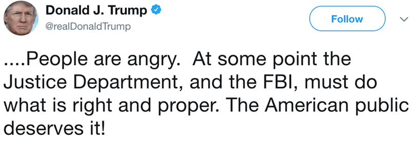 Text - Donald J. Trump Follow @realDonaldTrump |....People are angry. At some point the Justice Department, and the FBI, must do what is right and proper. The American public deserves it!