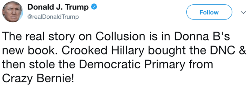 Text - Donald J. Trump Follow @realDonaldTrump The real story on Collusion is in Donna B's new book. Crooked Hillary bought the DNC & then stole the Democratic Primary from Crazy Bernie!