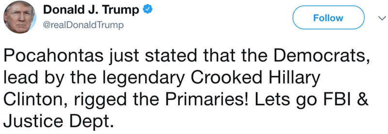 Text - Donald J. Trump Follow @realDonaldTrump |Pocahontas just stated that the Democrats, lead by the legendary Crooked Hillary Clinton, rigged the Primaries! Lets go FBI & Justice Dept.