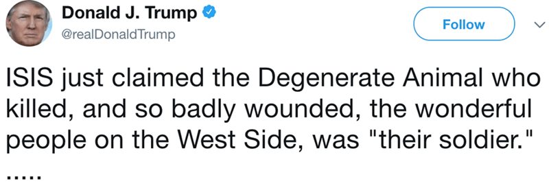 "Text - Donald J. Trump Follow @realDonaldTrump ISIS just claimed the Degenerate Animal who killed, and so badly wounded, the wonderful people on the West Side, was ""their soldier."""