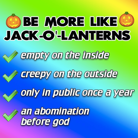 Text - BE MORE LIKE JACK-O LANTERNS empty on the inside creepy on the outside only in public once a year an abomination before god