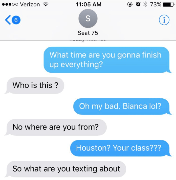 Text - 0o Verizon 73% 11:05 AM 6 Seat 75 What time are you gonna finish up everything? Who is this? Oh my bad. Bianca lol? No where are you from? Houston? Your class??? So what are you texting about S